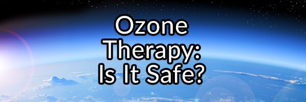 Ozone Therapy, Is It Safe and Will It Improve Your Health?