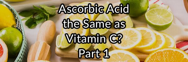 Is Ascorbic Acid the Same as Vitamin C? Part 1