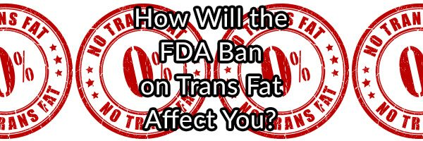 How Will the FDA Ban on Trans Fat Affect You?