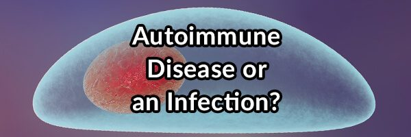 Do You Have an Autoimmune Disease or an Infection?