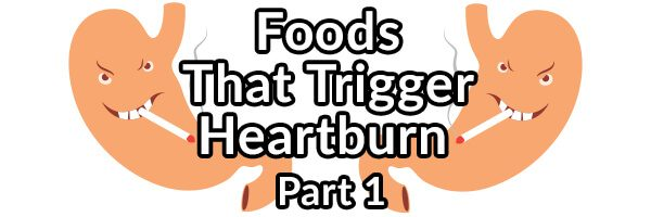 Foods That May Trigger Your Heartburn (GERD): Part 1