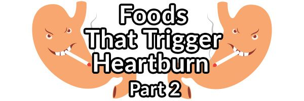 Foods That May Trigger Your Heartburn (GERD): Part 2